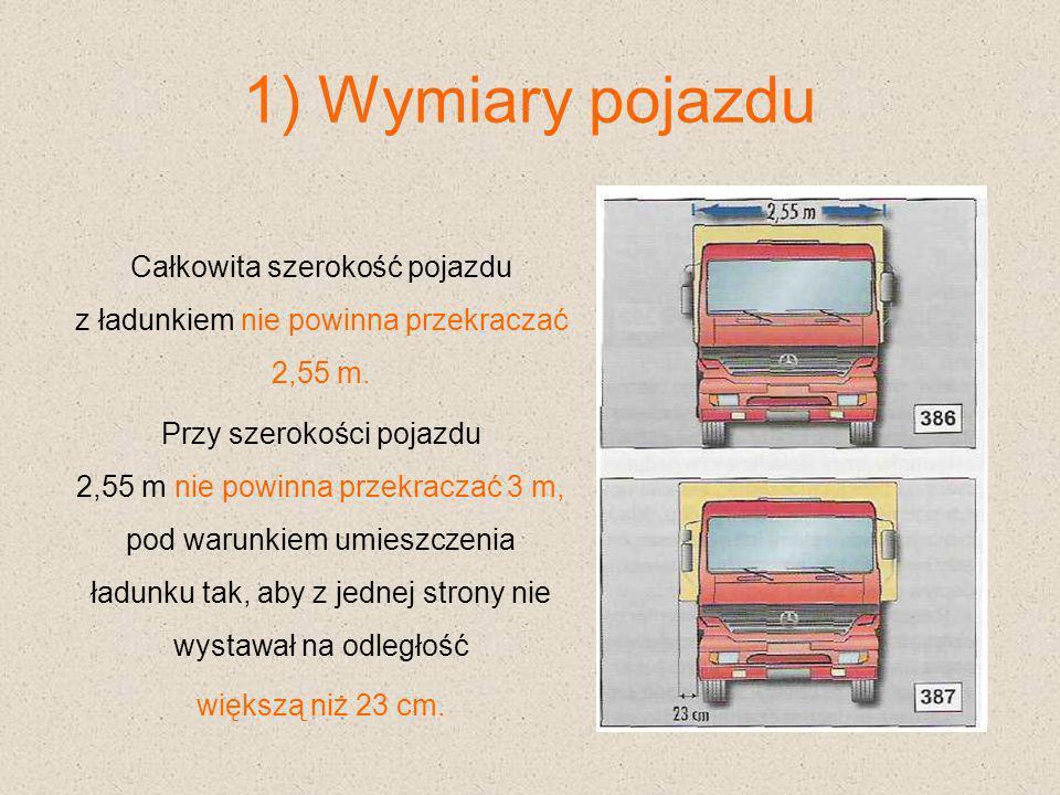 1) Wymiary pojazdu Całkowita szerokość pojazdu z ładunkiem nie powinna przekraczać 2,55 m. Przy szerokości pojazdu 2,55 m nie powinna przekraczać 3 m,