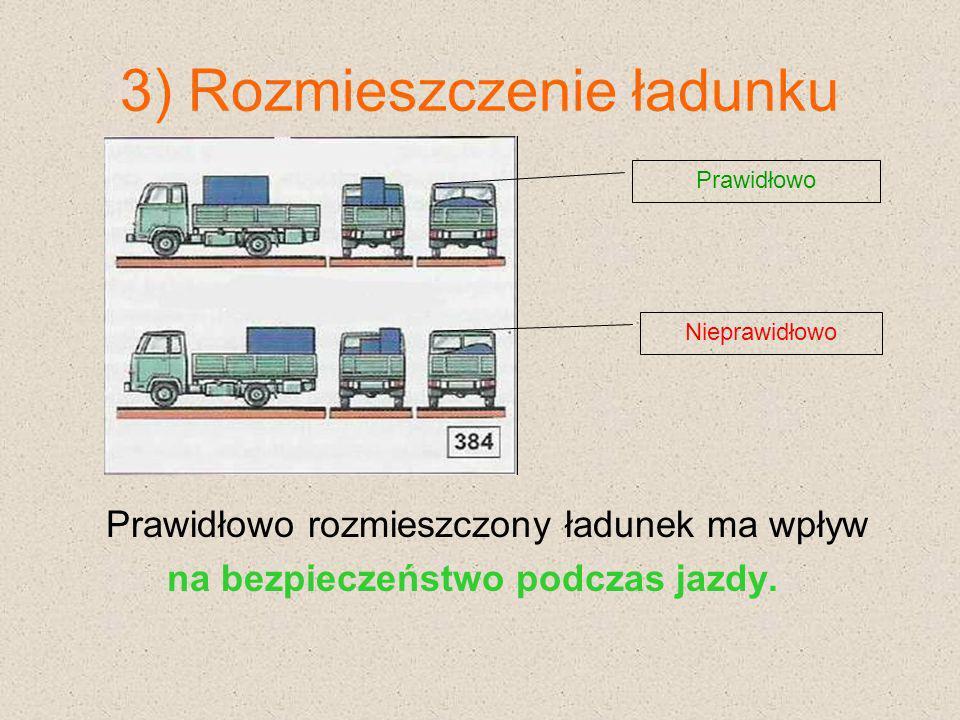 3) Rozmieszczenie ładunku Prawidłowo rozmieszczony ładunek ma wpływ na bezpieczeństwo podczas jazdy. Prawidłowo Nieprawidłowo