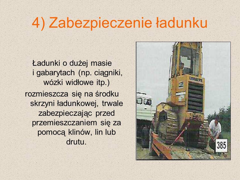 4) Zabezpieczenie ładunku Ładunki o dużej masie i gabarytach (np. ciągniki, wózki widłowe itp.) rozmieszcza się na środku skrzyni ładunkowej, trwale z