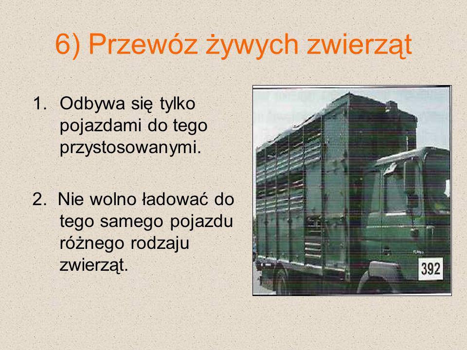 6) Przewóz żywych zwierząt 1.Odbywa się tylko pojazdami do tego przystosowanymi. 2. Nie wolno ładować do tego samego pojazdu różnego rodzaju zwierząt.