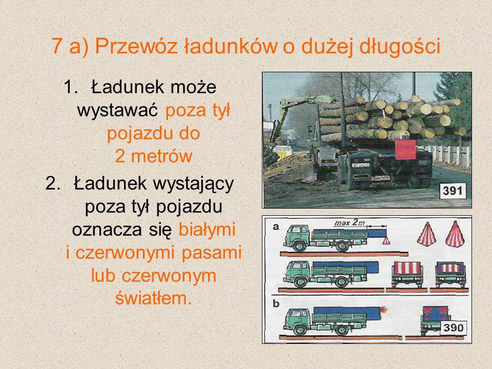 7 b) Przewóz ładunków o dużej długości Ładunek wystający z przodu pojazdu od 0,5 do 1,5 metra oznacza się: pomarańczową chorągiewką dwoma pasami białymi i dwoma czerwonymi białym światłem