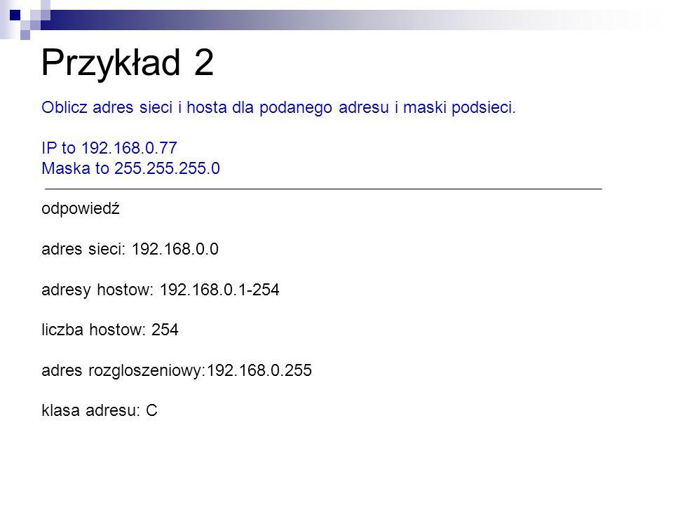 Przykład 2 Oblicz adres sieci i hosta dla podanego adresu i maski podsieci. IP to 192.168.0.77 Maska to 255.255.255.0 odpowiedź adres sieci: 192.168.0