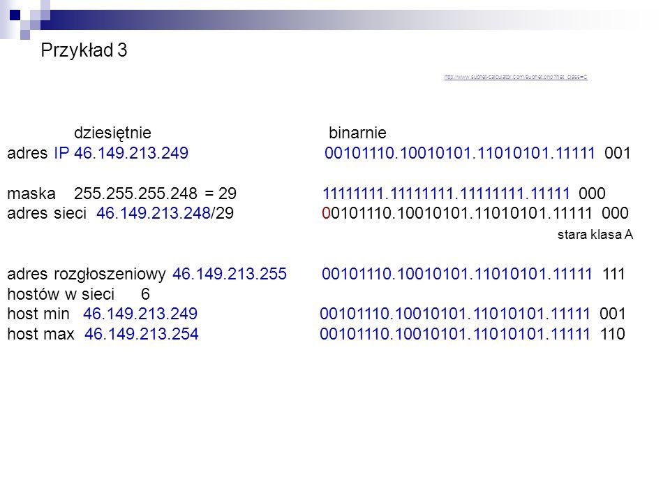 Przykład 4 dziesiętnie binarnie adres IP 192.149.213.2 11000000.10010101.11010101.0000 0010 maska255.255.255.240 = 28 11111111.11111111.11111111.1111 0000 adres siec 192.149.213.0/28 11000000.10010101.11010101.0000 0000 stara klasa C adres rozgłoszeniowy 192.149.213.15 11000000.10010101.11010101.0000 1111 hostów w sieci14 host min 192.149.213.1 11000000.10010101.11010101.0000 0001 host max 192.149.213.14 11000000.10010101.11010101.0000 1110
