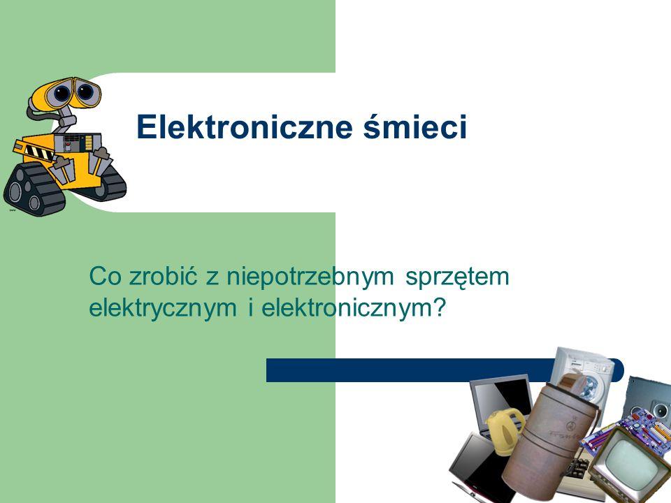 Elektroniczne śmieci Co zrobić z niepotrzebnym sprzętem elektrycznym i elektronicznym?