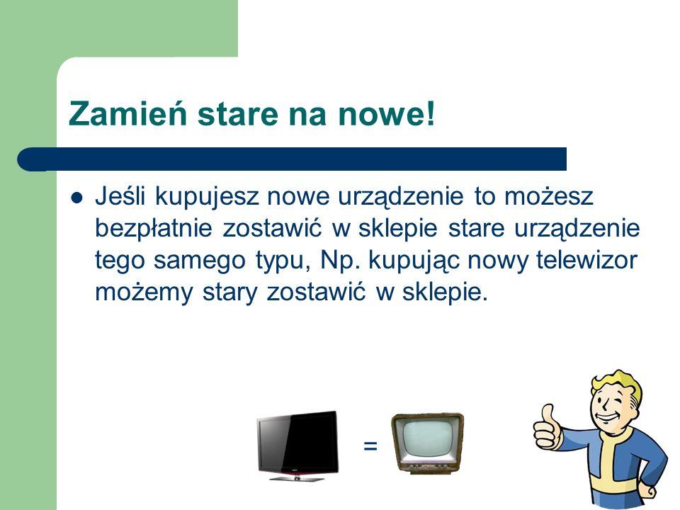 Zamień stare na nowe! Jeśli kupujesz nowe urządzenie to możesz bezpłatnie zostawić w sklepie stare urządzenie tego samego typu, Np. kupując nowy telew