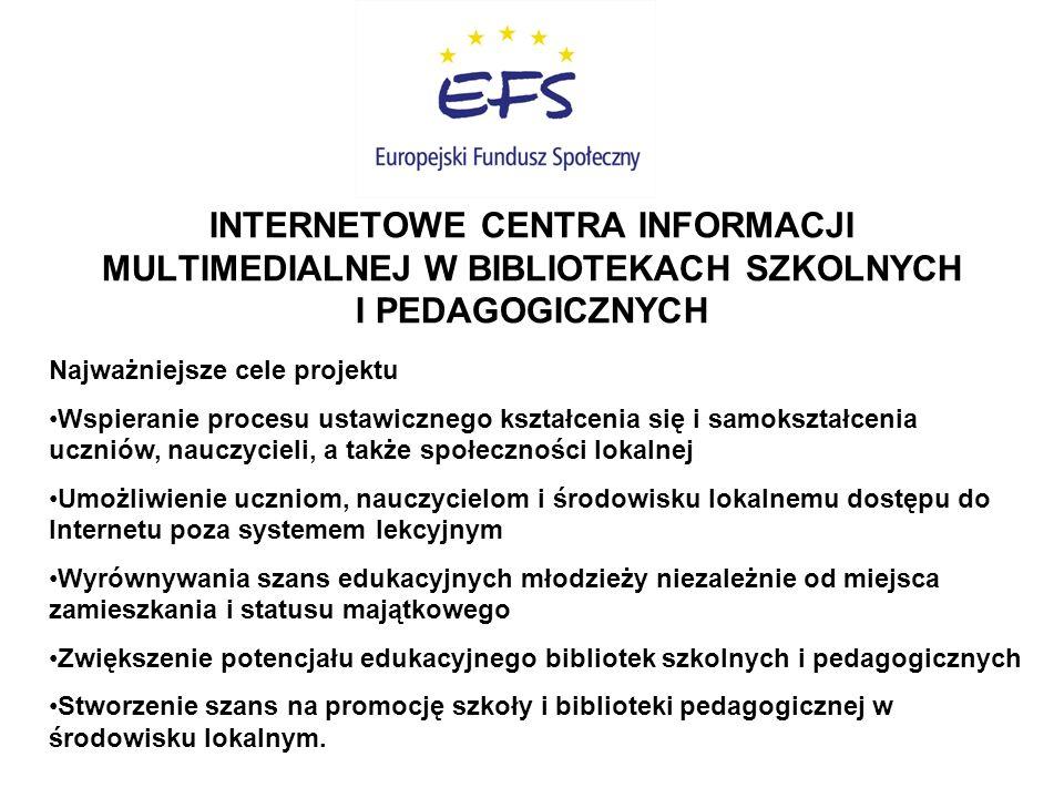 INTERNETOWE CENTRA INFORMACJI MULTIMEDIALNEJ W BIBLIOTEKACH SZKOLNYCH I PEDAGOGICZNYCH Najważniejsze cele projektu Wspieranie procesu ustawicznego kształcenia się i samokształcenia uczniów, nauczycieli, a także społeczności lokalnej Umożliwienie uczniom, nauczycielom i środowisku lokalnemu dostępu do Internetu poza systemem lekcyjnym Wyrównywania szans edukacyjnych młodzieży niezależnie od miejsca zamieszkania i statusu majątkowego Zwiększenie potencjału edukacyjnego bibliotek szkolnych i pedagogicznych Stworzenie szans na promocję szkoły i biblioteki pedagogicznej w środowisku lokalnym.