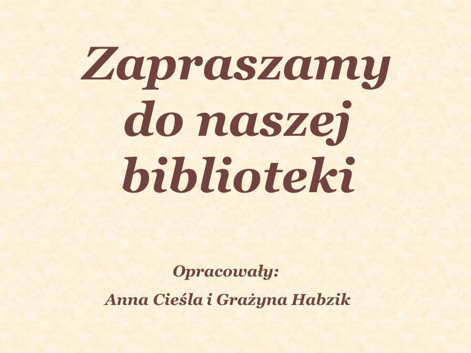 Zapraszamy do naszej biblioteki Opracowały: Anna Cieśla i Grażyna Habzik