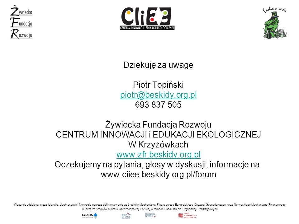 Dziękuję za uwagę Piotr Topiński piotr@beskidy.org.pl 693 837 505 Żywiecka Fundacja Rozwoju CENTRUM INNOWACJI i EDUKACJI EKOLOGICZNEJ W Krzyżówkach ww