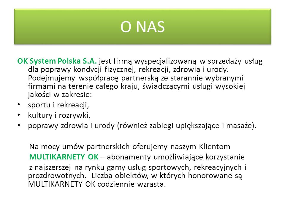 O NAS OK System Polska S.A. jest firmą wyspecjalizowaną w sprzedaży usług dla poprawy kondycji fizycznej, rekreacji, zdrowia i urody. Podejmujemy wspó