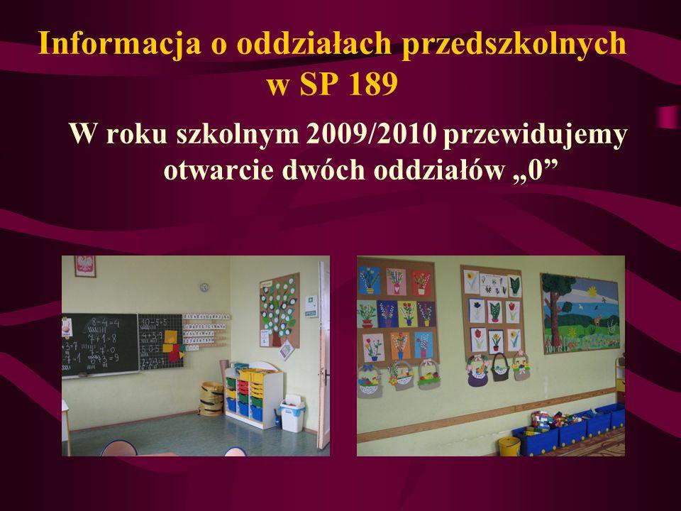 Informacja o oddziałach przedszkolnych w SP 189 W roku szkolnym 2009/2010 przewidujemy otwarcie dwóch oddziałów 0