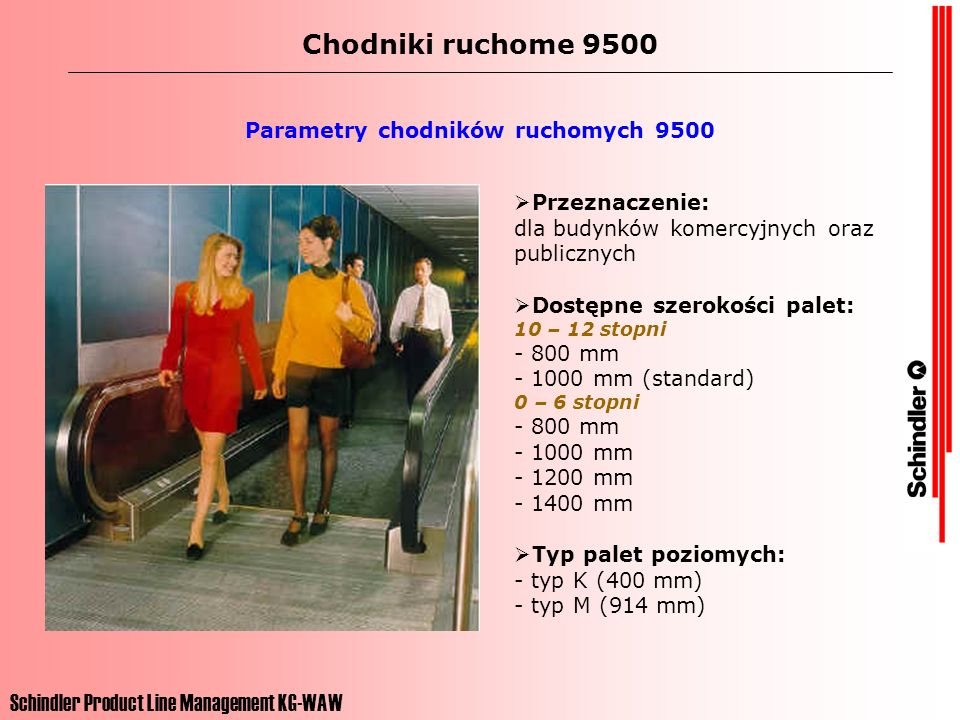 Schindler Product Line Management KG-WAW Chodniki ruchome 9500 Parametry chodników ruchomych 9500 Typy chodników: typy 10, 15 - z paletami aluminiowymi (10 – 12 stopni) typ 30, 35, 40, 45 - z paletami aluminiowymi (0 do 6 stopni) typ 50, 55 - z pasami gumowymi (0 do 6 stopni) Prędkości: - 0,45 m/s - 0,5 m/s - 0,6 m/s - 0,65 m/s (0,75 m/s dla poziomych) Maksymalna wysokość podnoszenia - 9,3 m.
