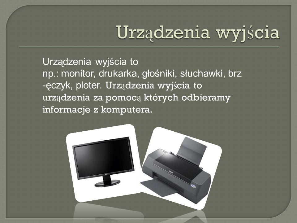 Urządzenia wyjścia to np.: monitor, drukarka, głośniki, słuchawki, brz -ęczyk, ploter. Urz ą dzenia wyj ś cia to urz ą dzenia za pomoc ą których odbie