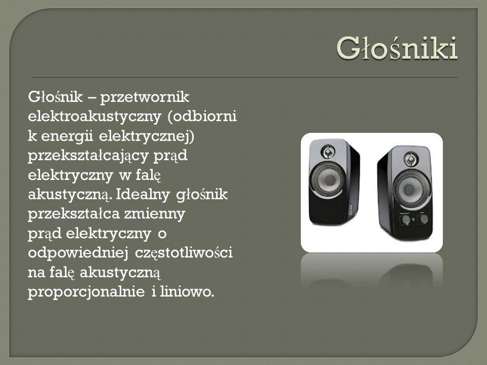 G ł o ś nik – przetwornik elektroakustyczny (odbiorni k energii elektrycznej) przekszta ł caj ą cy pr ą d elektryczny w fal ę akustyczn ą. Idealny g ł