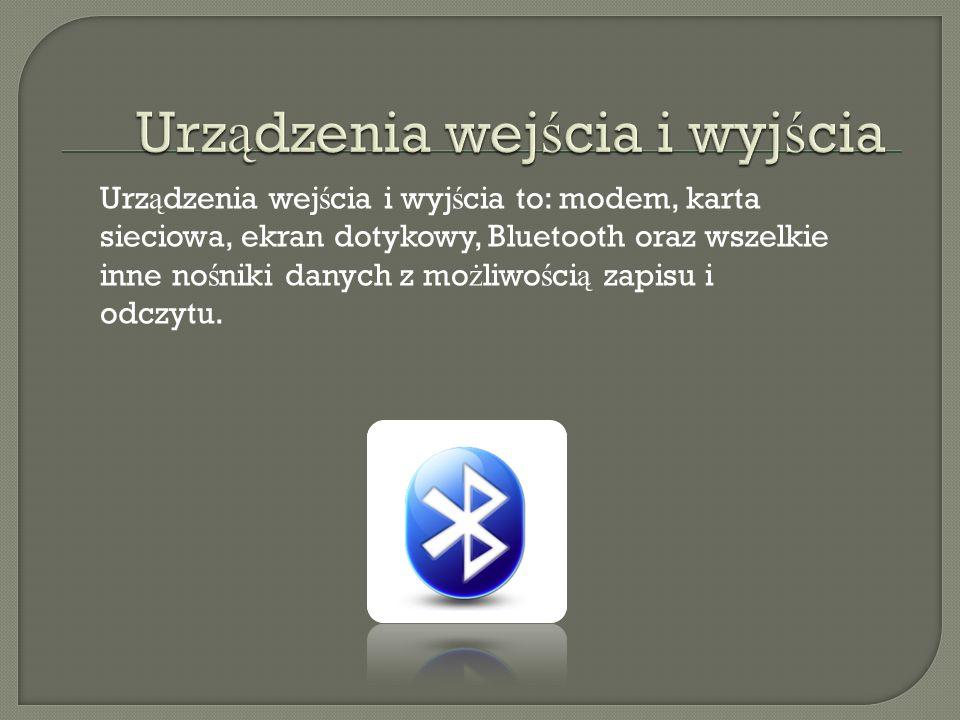 Urz ą dzenia wej ś cia i wyj ś cia to: modem, karta sieciowa, ekran dotykowy, Bluetooth oraz wszelkie inne no ś niki danych z mo ż liwo ś ci ą zapisu