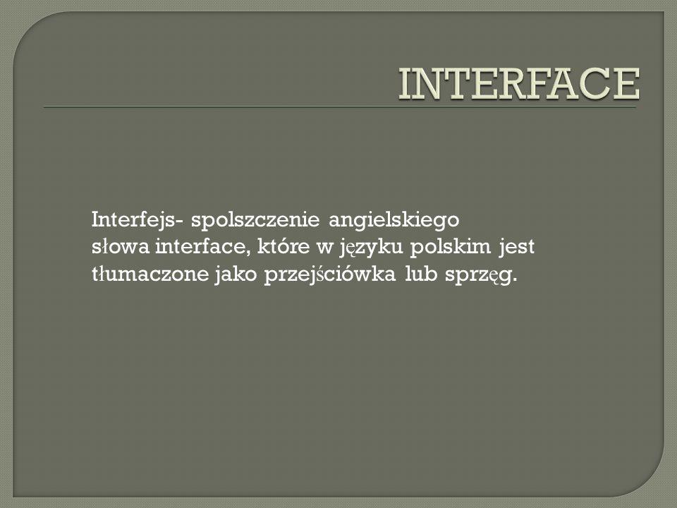 Interfejs- spolszczenie angielskiego s ł owa interface, które w j ę zyku polskim jest t ł umaczone jako przej ś ciówka lub sprz ę g.