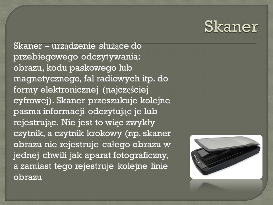 Skaner – urz ą dzenie s ł u żą ce do przebiegowego odczytywania: obrazu, kodu paskowego lub magnetycznego, fal radiowych itp. do formy elektronicznej