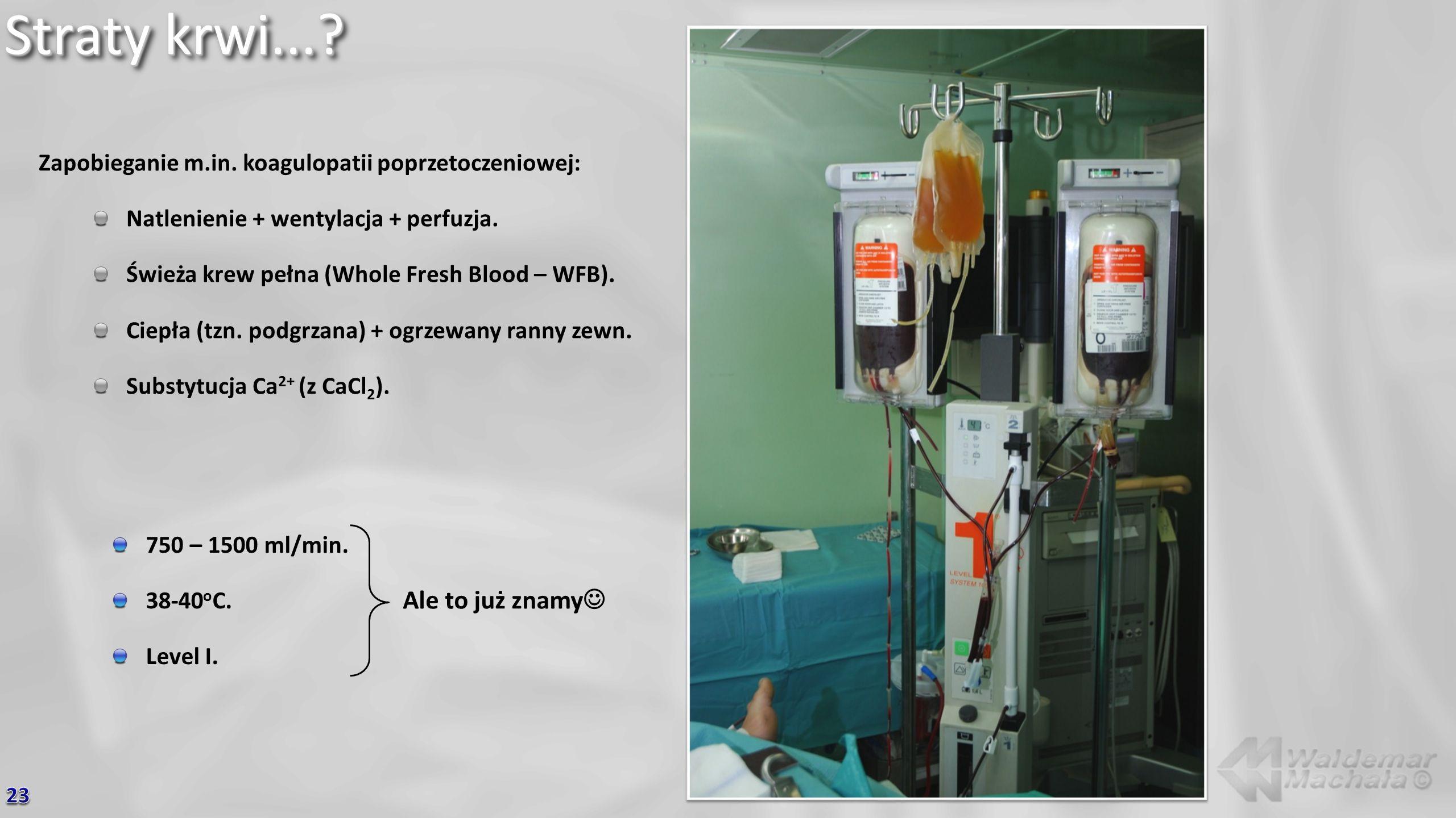 Straty krwi...? 750 – 1500 ml/min. 38-40 o C. Level I. Ale to już znamy Zapobieganie m.in. koagulopatii poprzetoczeniowej: Natlenienie + wentylacja +