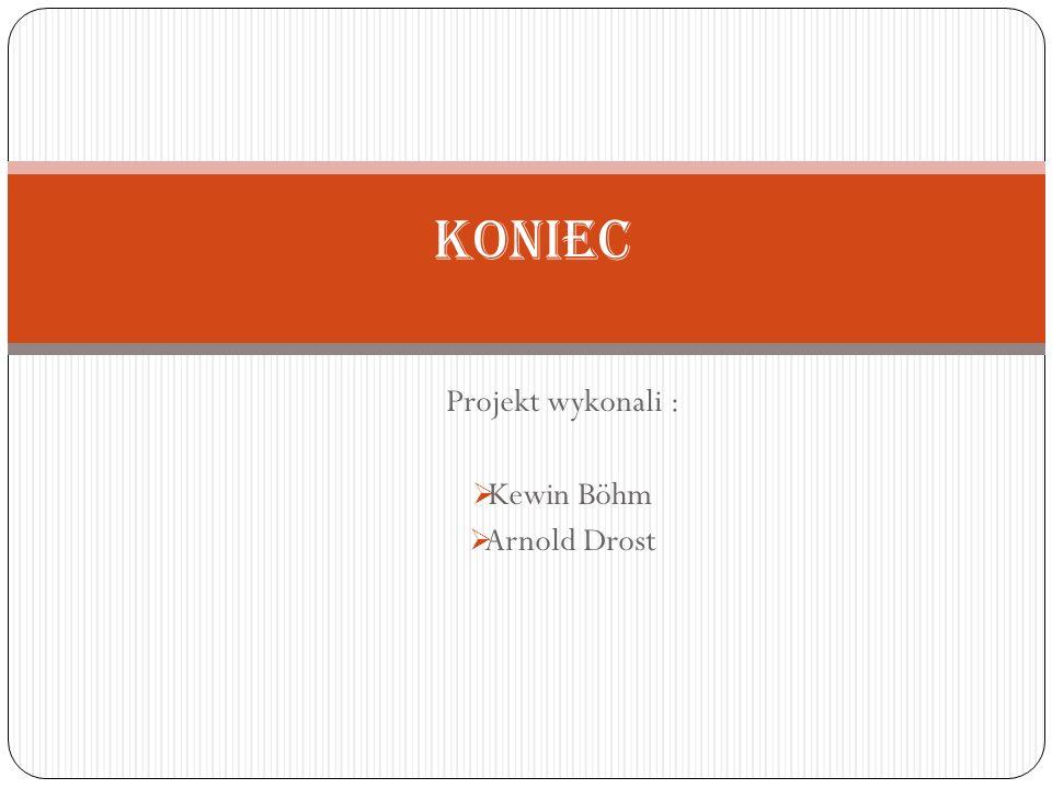 Projekt wykonali : Kewin Böhm Arnold Drost Koniec