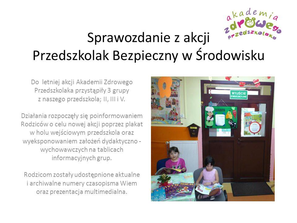 Sprawozdanie z akcji Przedszkolak Bezpieczny w Środowisku Do letniej akcji Akademii Zdrowego Przedszkolaka przystąpiły 3 grupy z naszego przedszkola;