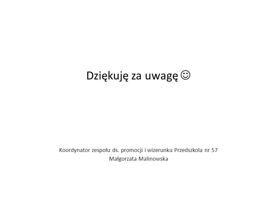 Dziękuję za uwagę Koordynator zespołu ds. promocji i wizerunku Przedszkola nr 57 Małgorzata Malinowska