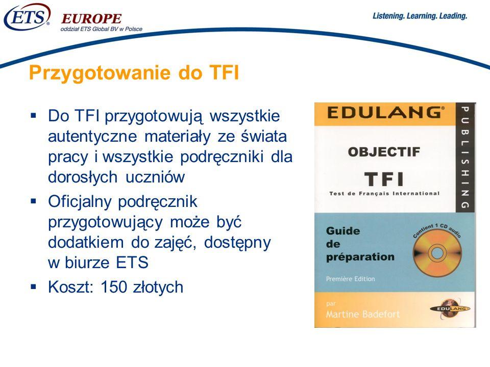 > Przygotowanie do TFI Do TFI przygotowują wszystkie autentyczne materiały ze świata pracy i wszystkie podręczniki dla dorosłych uczniów Oficjalny podręcznik przygotowujący może być dodatkiem do zajęć, dostępny w biurze ETS Koszt: 150 złotych