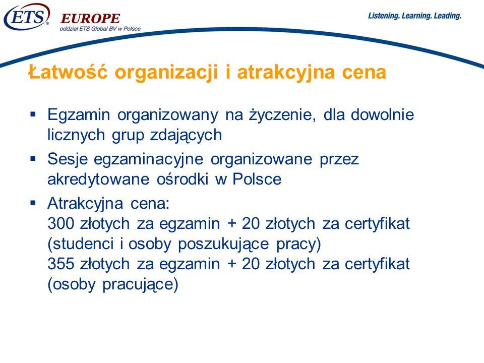 > Łatwość organizacji i atrakcyjna cena Egzamin organizowany na życzenie, dla dowolnie licznych grup zdających Sesje egzaminacyjne organizowane przez akredytowane ośrodki w Polsce Atrakcyjna cena: 300 złotych za egzamin + 20 złotych za certyfikat (studenci i osoby poszukujące pracy) 355 złotych za egzamin + 20 złotych za certyfikat (osoby pracujące)