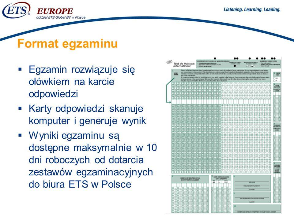 > Format egzaminu Egzamin rozwiązuje się ołówkiem na karcie odpowiedzi Karty odpowiedzi skanuje komputer i generuje wynik Wyniki egzaminu są dostępne maksymalnie w 10 dni roboczych od dotarcia zestawów egzaminacyjnych do biura ETS w Polsce