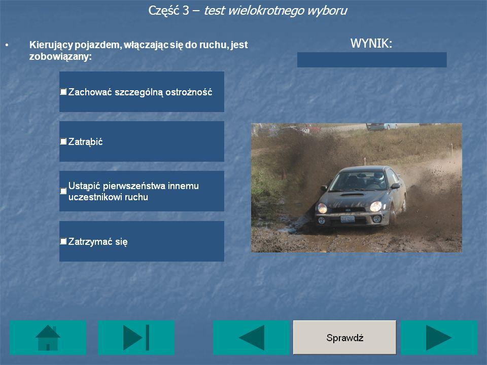 Część 3 – test wielokrotnego wyboru Kierujący pojazdem, włączając się do ruchu, jest zobowiązany: WYNIK:
