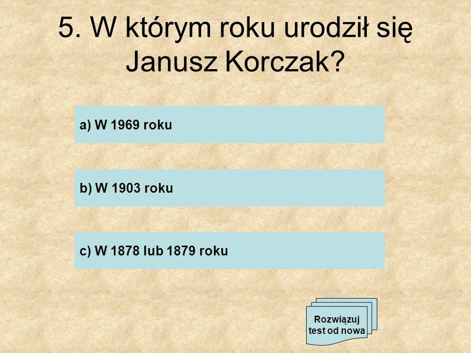 5. W którym roku urodził się Janusz Korczak? a) W 1969 roku b) W 1903 roku c) W 1878 lub 1879 roku Rozwiązuj test od nowa
