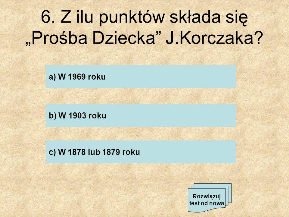 6. Z ilu punktów składa się Prośba Dziecka J.Korczaka? a) W 1969 roku b) W 1903 roku c) W 1878 lub 1879 roku Rozwiązuj test od nowa
