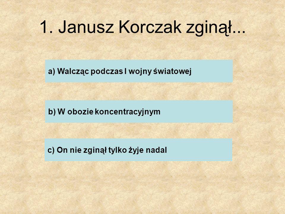 1. Janusz Korczak zginął... a) Walcząc podczas I wojny światowej b) W obozie koncentracyjnym c) On nie zginął tylko żyje nadal