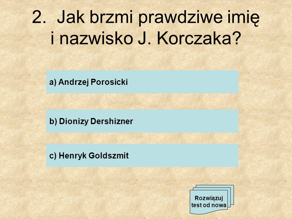 2. Jak brzmi prawdziwe imię i nazwisko J. Korczaka? a) Andrzej Porosicki b) Dionizy Dershizner c) Henryk Goldszmit Rozwiązuj test od nowa