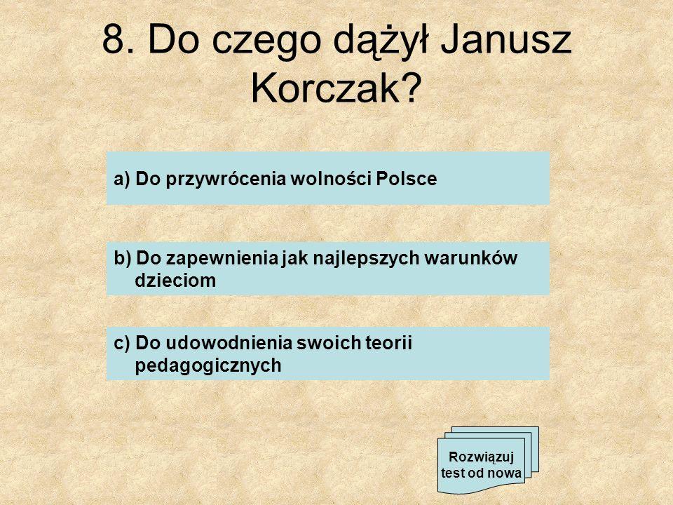 8. Do czego dążył Janusz Korczak? a) Do przywrócenia wolności Polsce b) Do zapewnienia jak najlepszych warunków dzieciom c) Do udowodnienia swoich teo