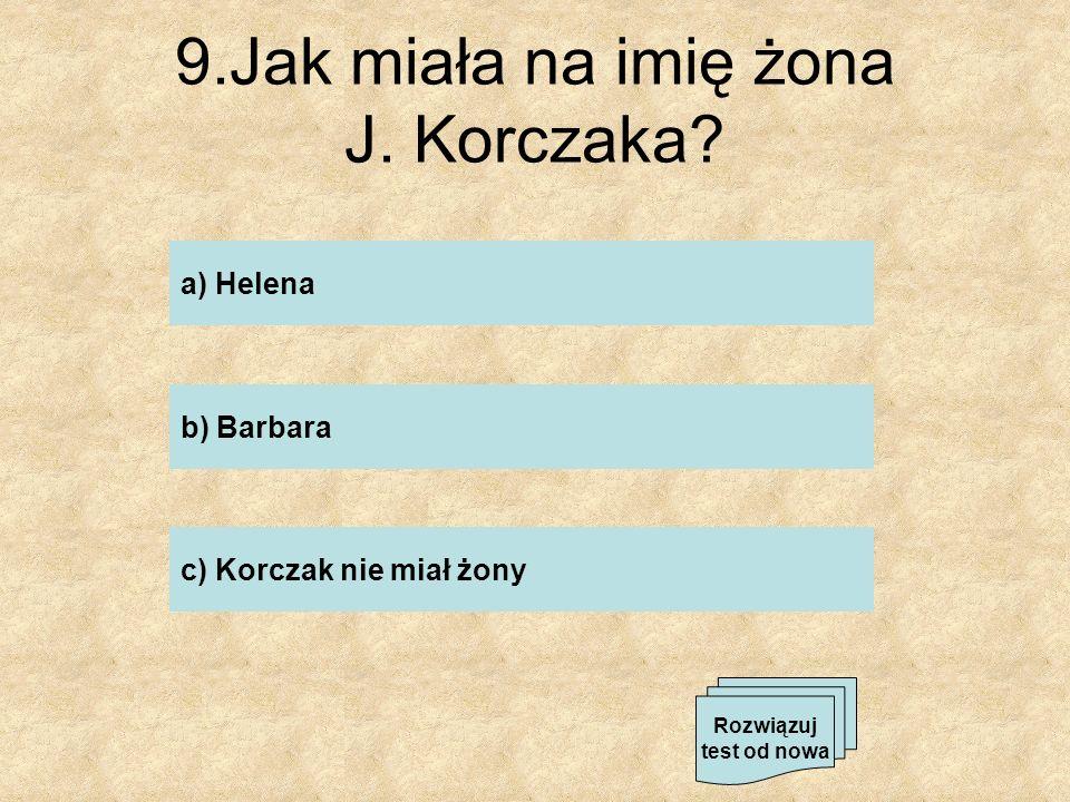 9.Jak miała na imię żona J. Korczaka? b) Barbara c) Korczak nie miał żony a) Helena Rozwiązuj test od nowa