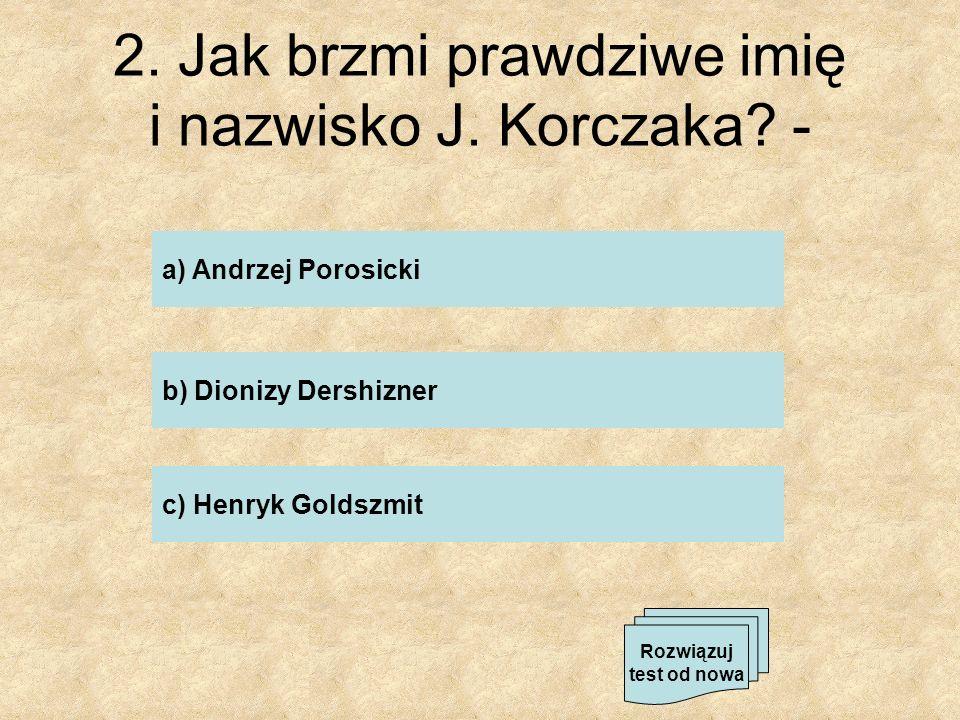 2. Jak brzmi prawdziwe imię i nazwisko J. Korczaka? - a) Andrzej Porosicki c) Henryk Goldszmit b) Dionizy Dershizner Rozwiązuj test od nowa