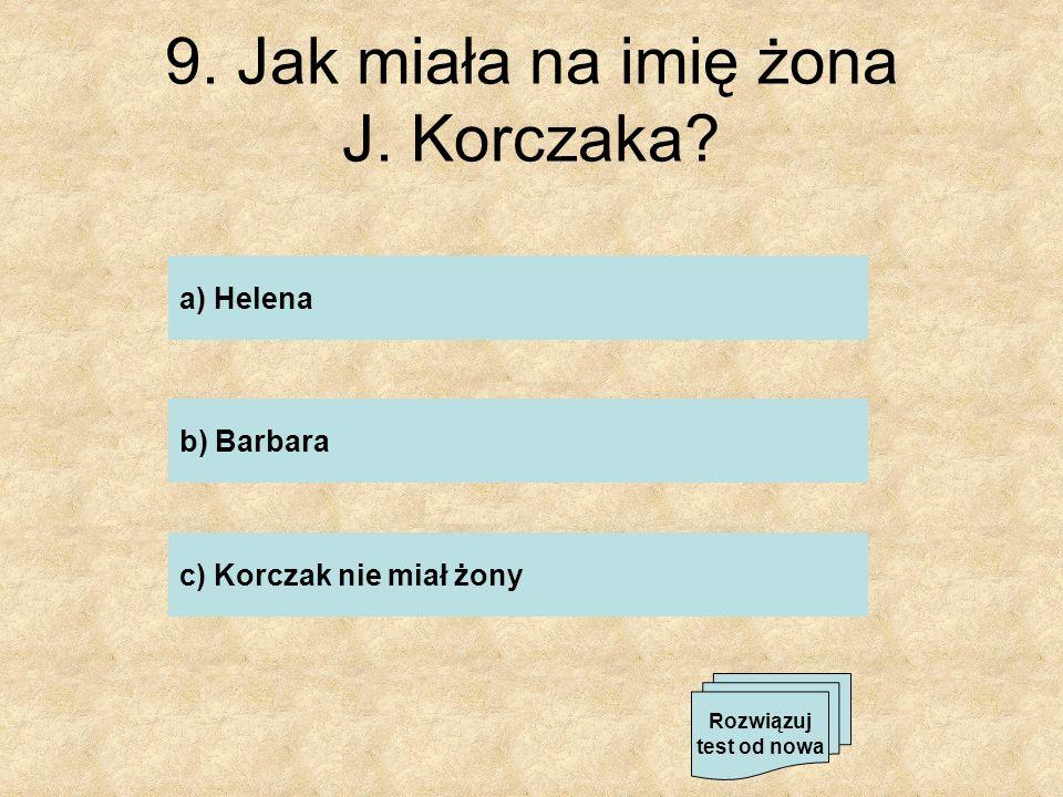9. Jak miała na imię żona J. Korczaka? a) Helena b) Barbara c) Korczak nie miał żony Rozwiązuj test od nowa