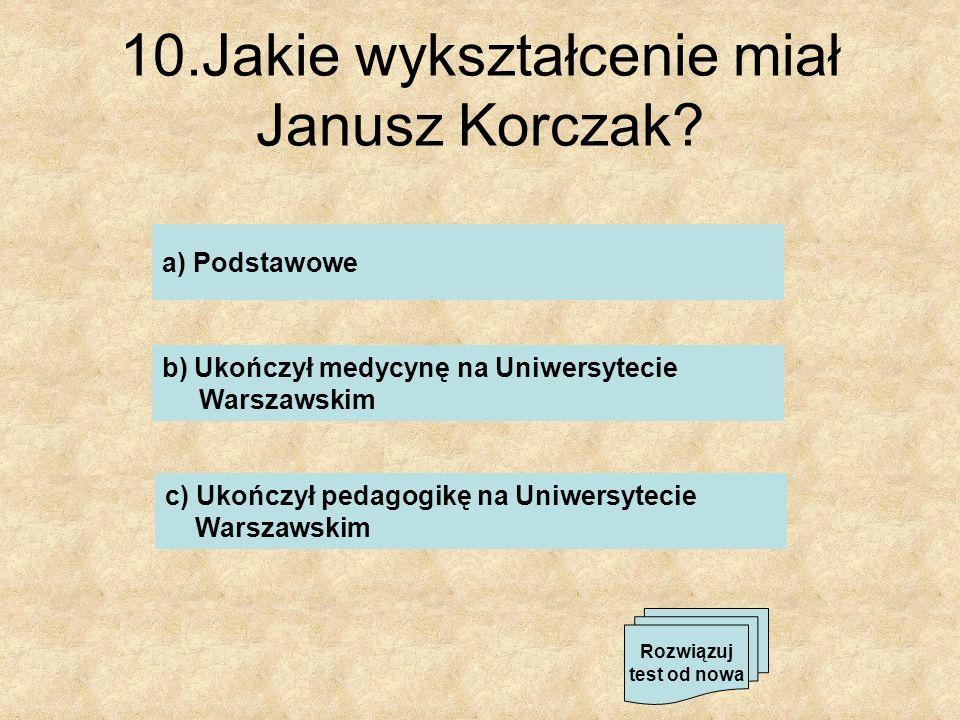 10.Jakie wykształcenie miał Janusz Korczak? a) Podstawowe b) Ukończył medycynę na Uniwersytecie Warszawskim c) Ukończył pedagogikę na Uniwersytecie Wa