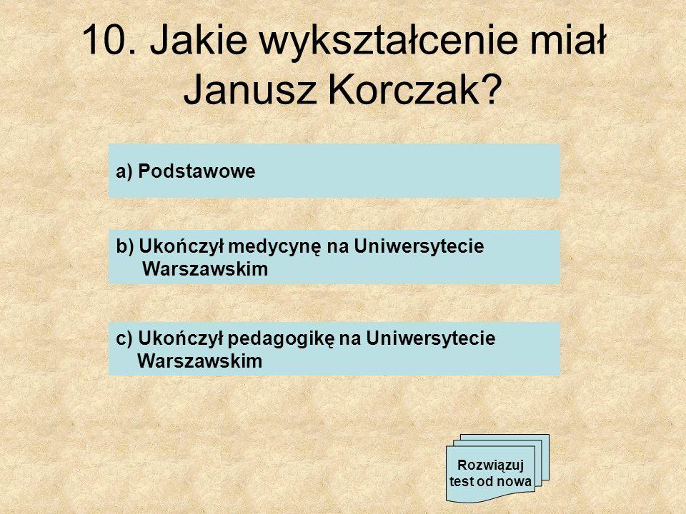 10. Jakie wykształcenie miał Janusz Korczak? a) Podstawowe b) Ukończył medycynę na Uniwersytecie Warszawskim c) Ukończył pedagogikę na Uniwersytecie W