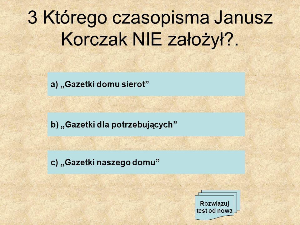 3 Którego czasopisma Janusz Korczak NIE założył?. a) Gazetki domu sierot b) Gazetki dla potrzebujących c) Gazetki naszego domu Rozwiązuj test od nowa