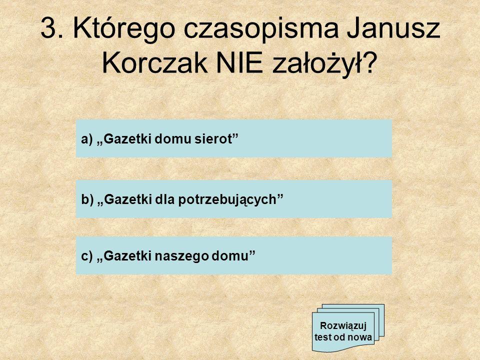 3. Którego czasopisma Janusz Korczak NIE założył? a) Gazetki domu sierot b) Gazetki dla potrzebujących c) Gazetki naszego domu Rozwiązuj test od nowa