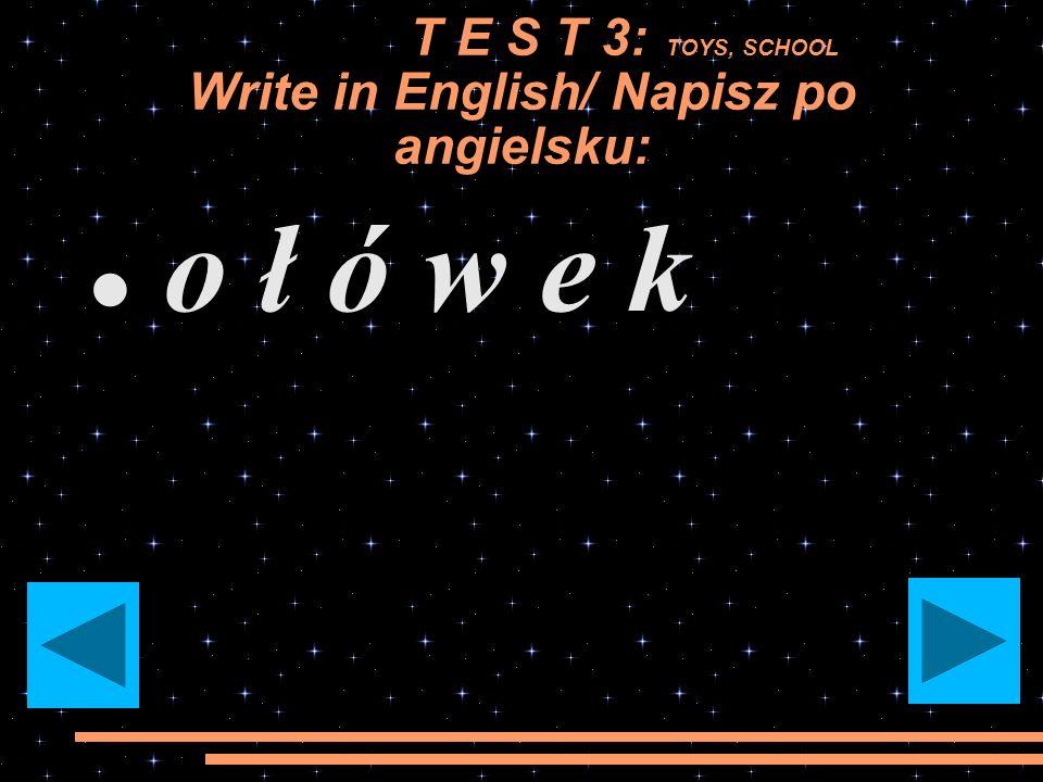 T E S T 3: TOYS, SCHOOL Write in English/ Napisz po angielsku: mi ś pluszowy