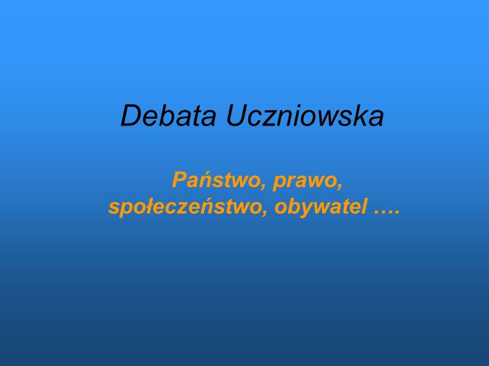 Debata Uczniowska Państwo, prawo, społeczeństwo, obywatel ….