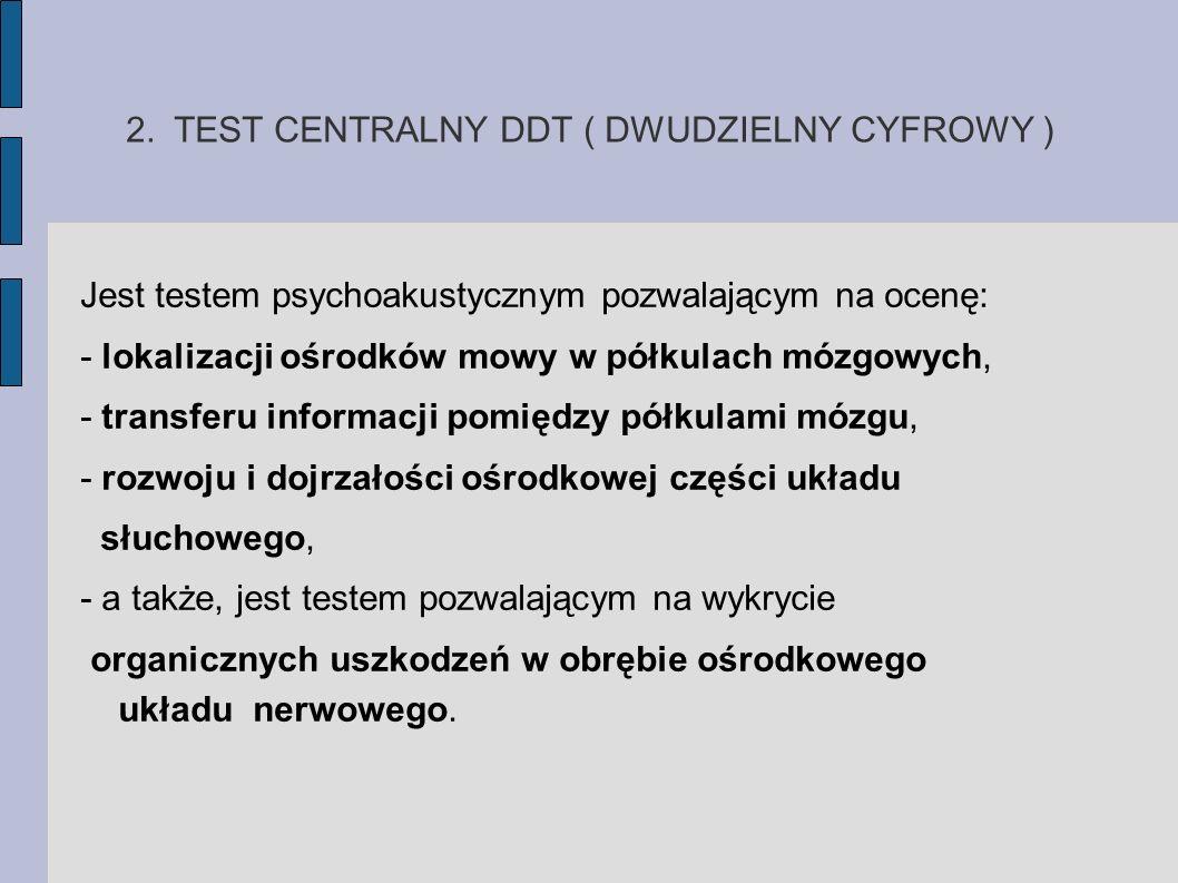 2. TEST CENTRALNY DDT ( DWUDZIELNY CYFROWY ) Jest testem psychoakustycznym pozwalającym na ocenę: - lokalizacji ośrodków mowy w półkulach mózgowych, -