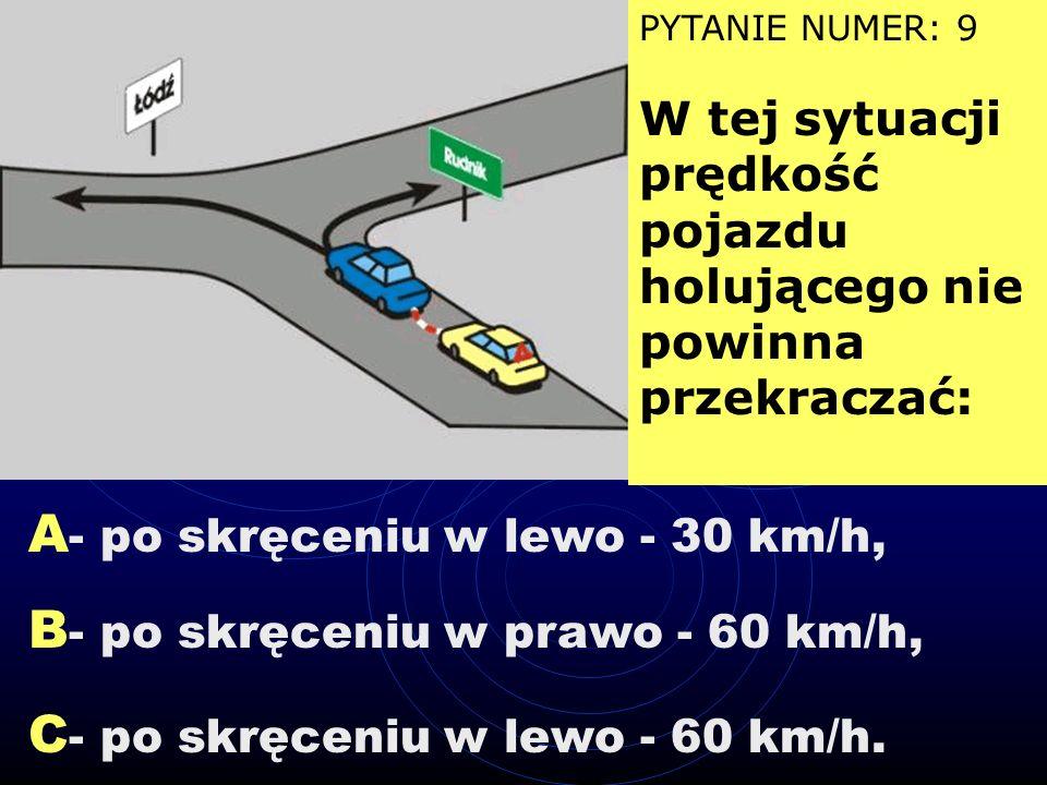 A - skręcającego w lewo, B - jadącego na wprost, C - skręcającego w prawo. PYTANIE NUMER: 8 Sygnał ten dotyczy kierującego pojazdem: