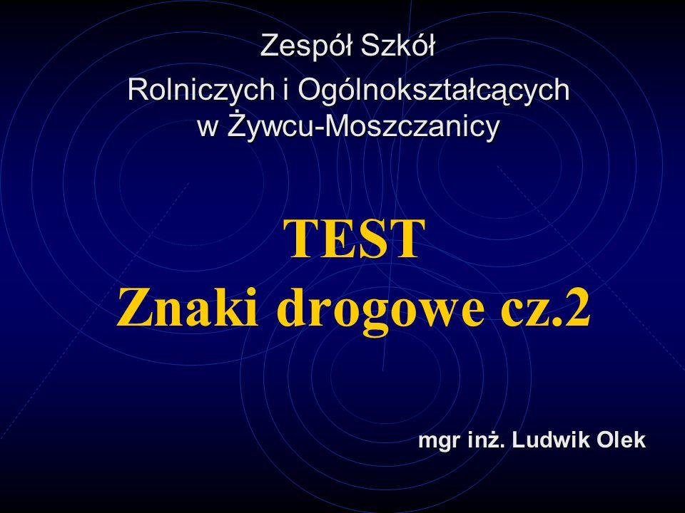 TEST Znaki drogowe cz.2 Zespół Szkół Rolniczych i Ogólnokształcących w Żywcu-Moszczanicy mgr inż.