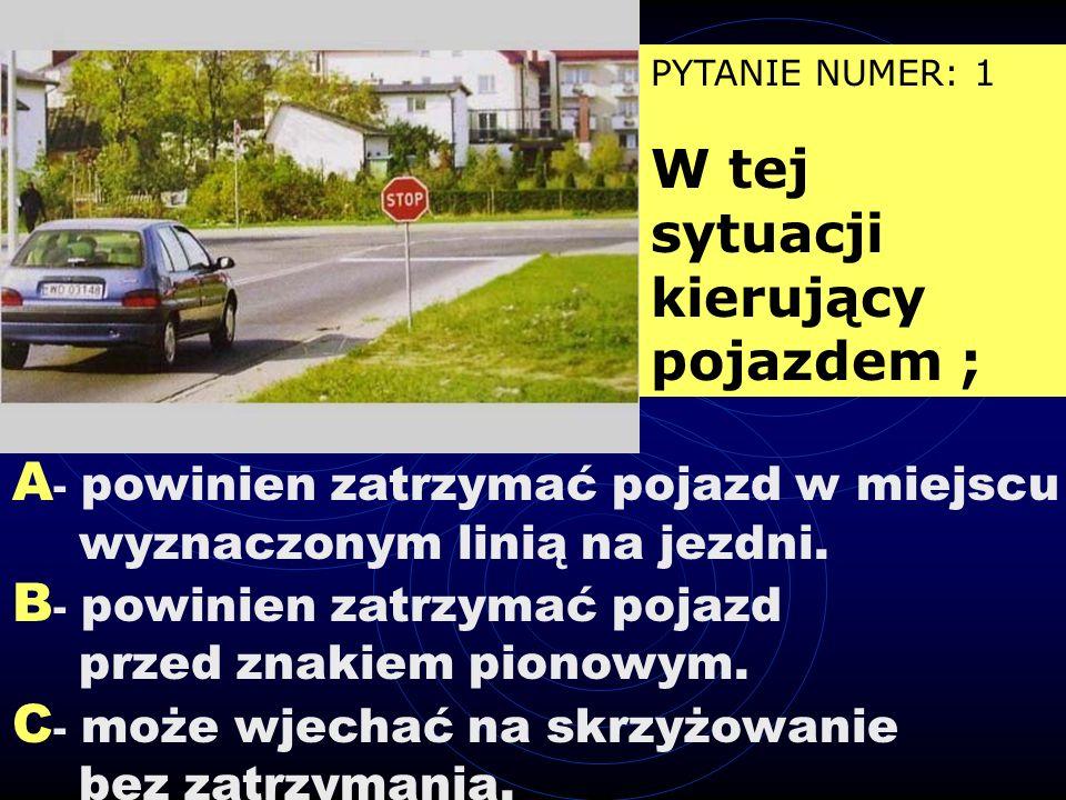 PYTANIE NUMER: 1 W tej sytuacji kierujący pojazdem ; A - powinien zatrzymać pojazd w miejscu wyznaczonym linią na jezdni.