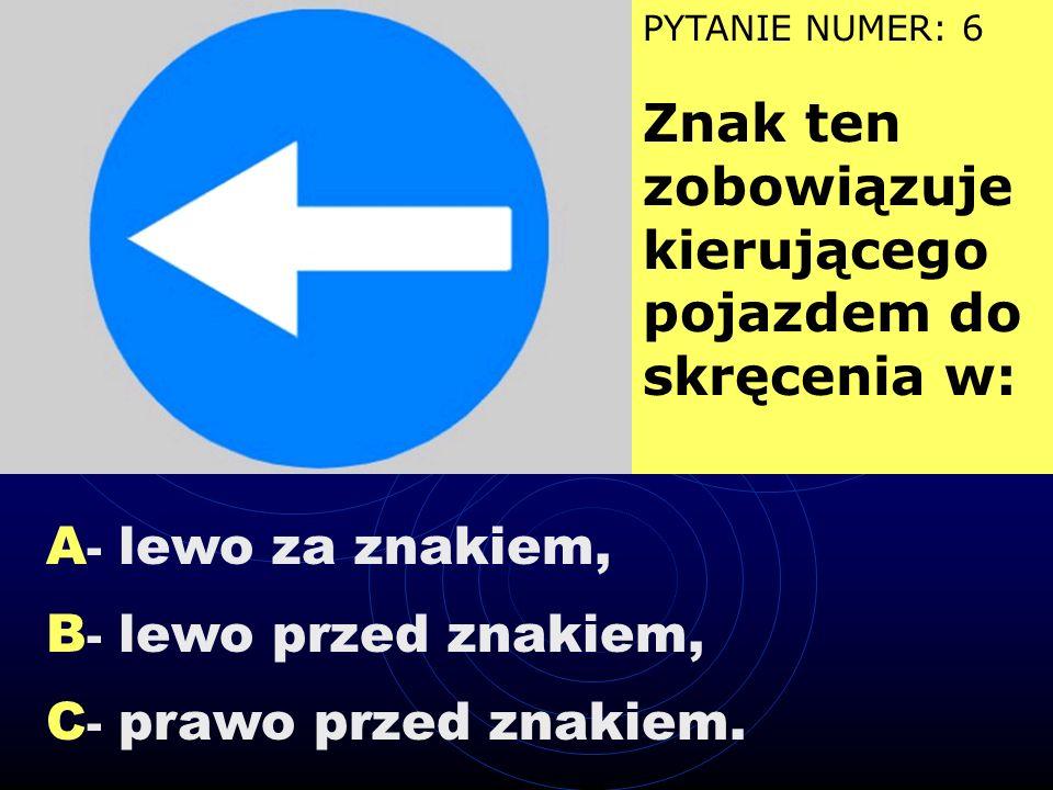 A - nakazuje skręt w prawo lub w lewo, B - nakazuje skręt najpierw w lewo, a potem w prawo, C - zobowiązuje do jazdy na wprost. PYTANIE NUMER: 5 Znak