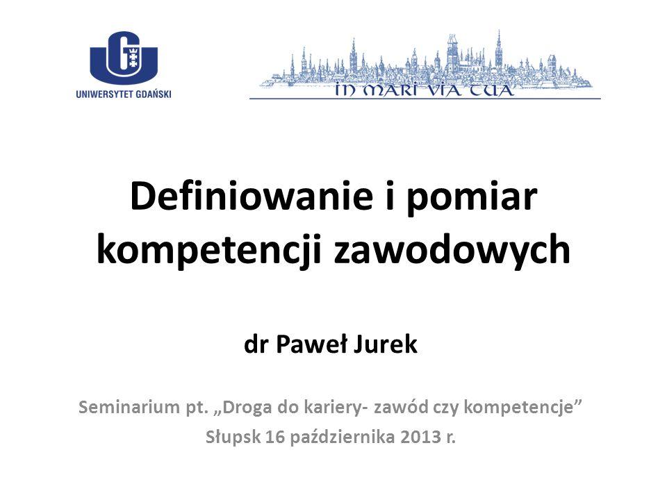 Definiowanie i pomiar kompetencji zawodowych dr Paweł Jurek Seminarium pt. Droga do kariery- zawód czy kompetencje Słupsk 16 października 2013 r.