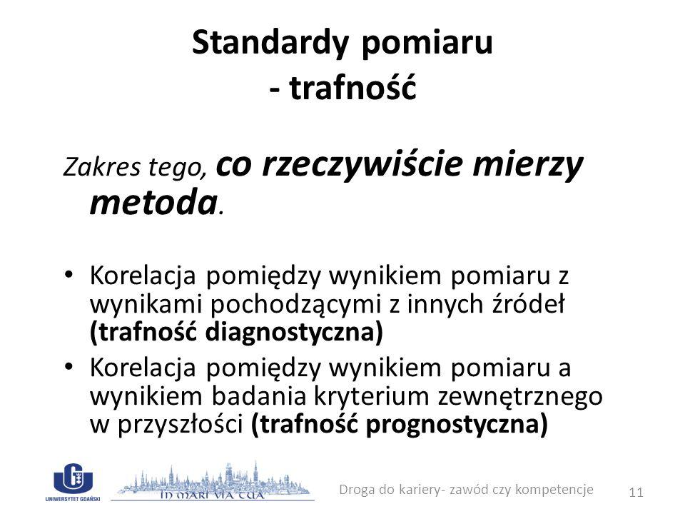 Standardy pomiaru - trafność Zakres tego, co rzeczywiście mierzy metoda. Korelacja pomiędzy wynikiem pomiaru z wynikami pochodzącymi z innych źródeł (