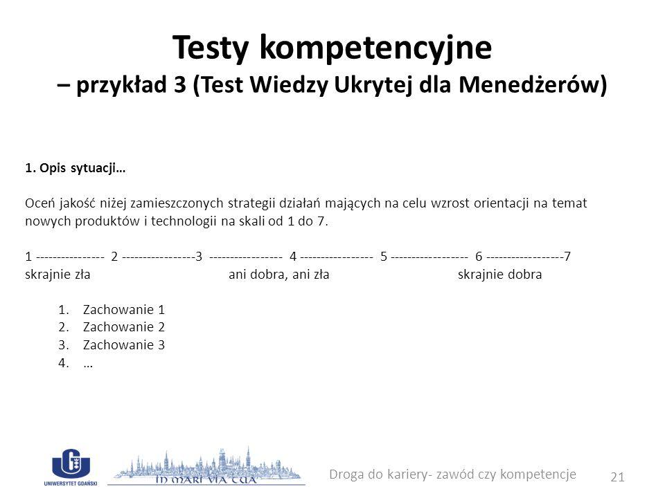 Testy kompetencyjne – przykład 3 (Test Wiedzy Ukrytej dla Menedżerów) Droga do kariery- zawód czy kompetencje 21 1. Opis sytuacji… Oceń jakość niżej z